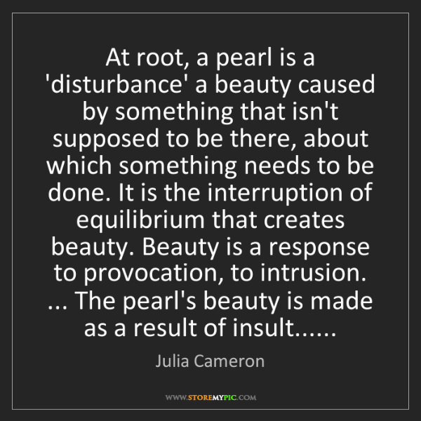 Julia Cameron: At root, a pearl is a 'disturbance' a beauty caused by...