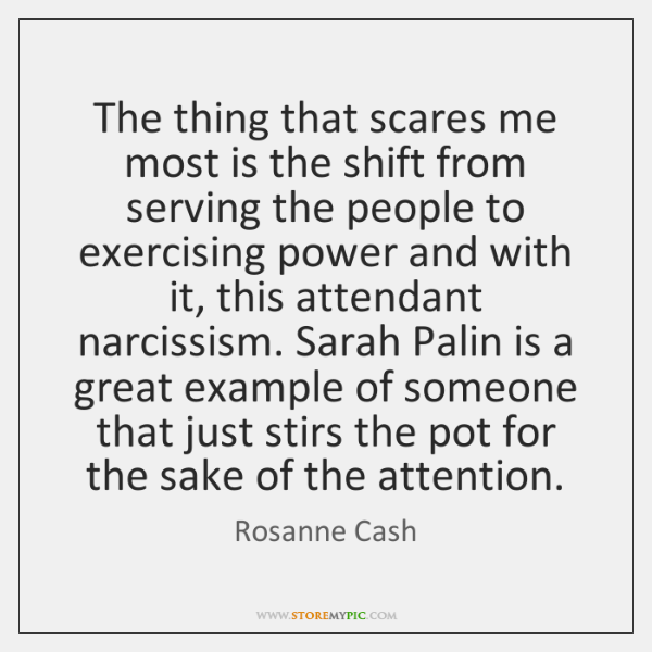 The thing that scares me most is the shift from serving the ...