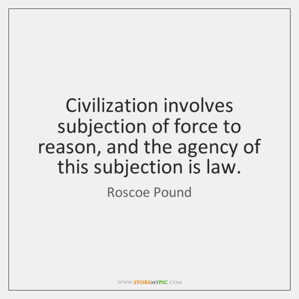 Civilization involves subjection of force to reason, and the agency of this ...