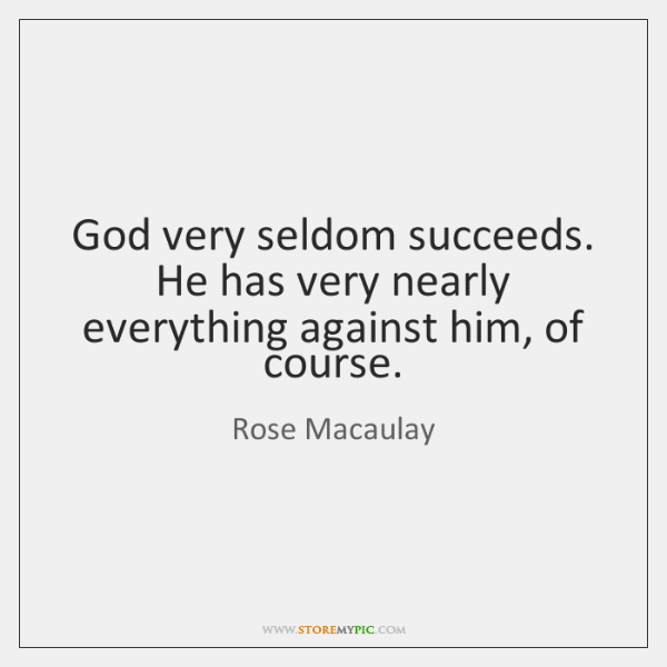 God very seldom succeeds. He has very nearly everything against him, of ...