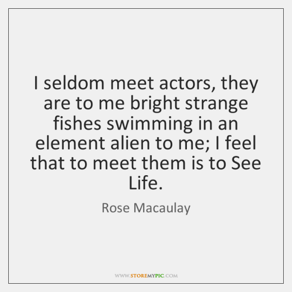 I seldom meet actors, they are to me bright strange fishes swimming ...