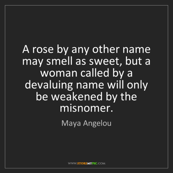 Maya Angelou: A rose by any other name may smell as sweet, but a woman...