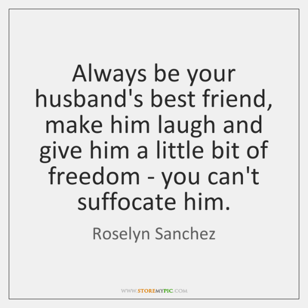 Always be your husband's best friend, make him laugh and give him ...