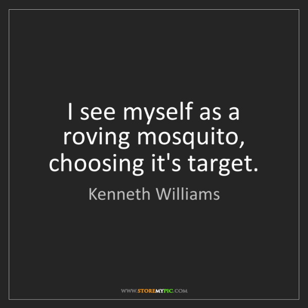 Kenneth Williams: I see myself as a roving mosquito, choosing it's target.
