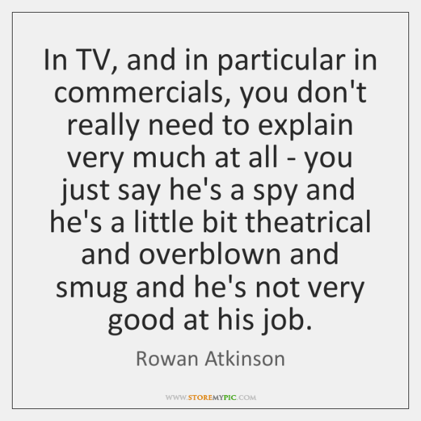 In TV, and in particular in commercials, you don't really need to ...