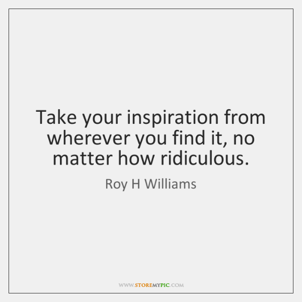 Take your inspiration from wherever you find it, no matter how ridiculous.