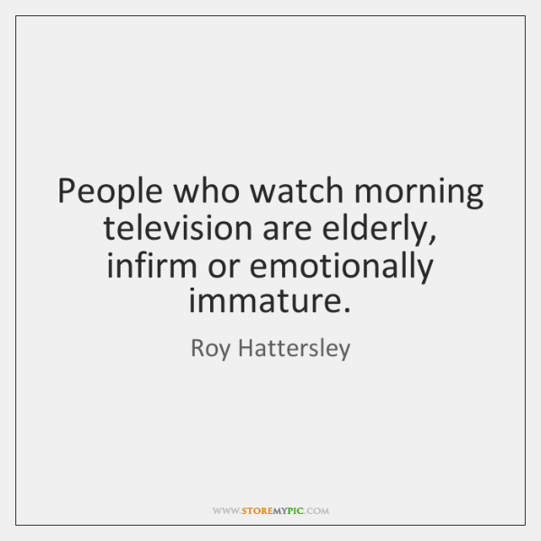 People who watch morning television are elderly, infirm or emotionally immature.