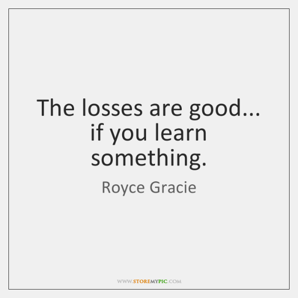 The losses are good... if you learn something.
