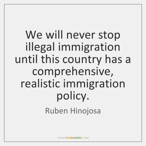 We will never stop illegal immigration until this country has a comprehensive, ...