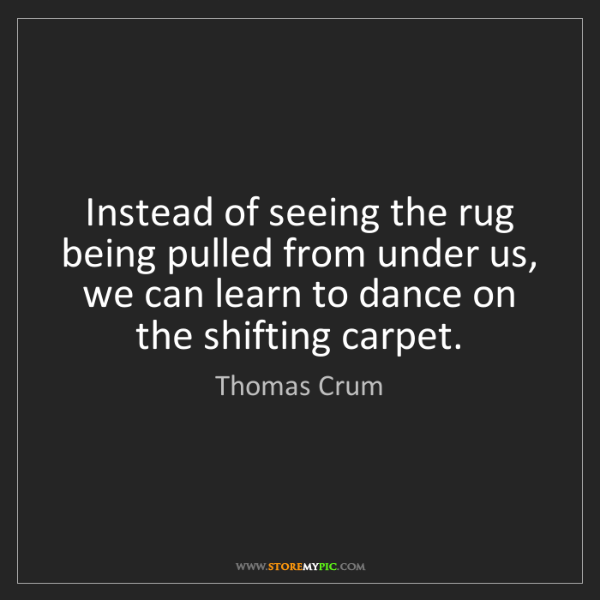 Thomas Crum: Instead of seeing the rug being pulled from under us,...