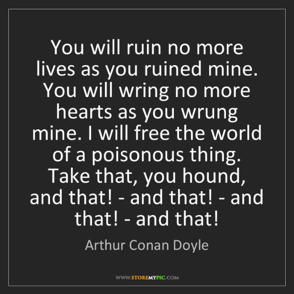Arthur Conan Doyle: You will ruin no more lives as you ruined mine. You will...