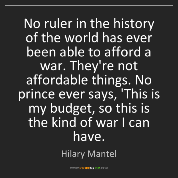 Hilary Mantel: No ruler in the history of the world has ever been able...