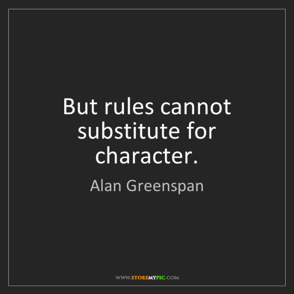 Alan Greenspan: But rules cannot substitute for character.