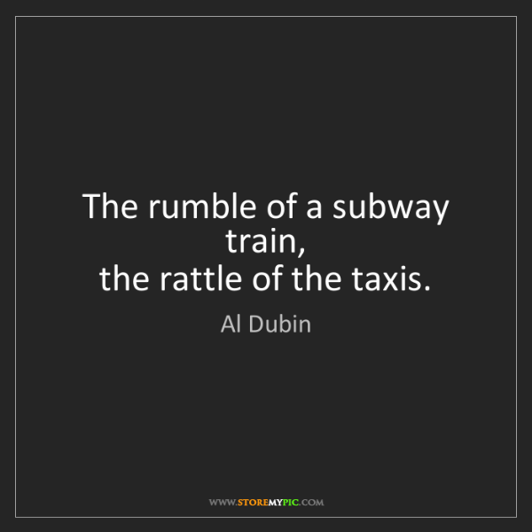 Al Dubin: The rumble of a subway train,  the rattle of the taxis.