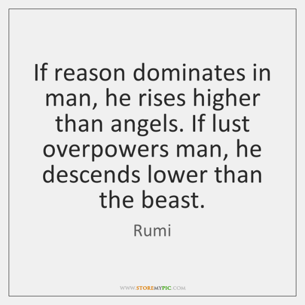 If reason dominates in man, he rises higher than angels. If lust ...