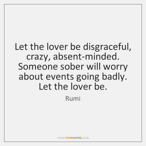Let the lover be disgraceful, crazy, absent-minded.   Someone sober will worry about ...
