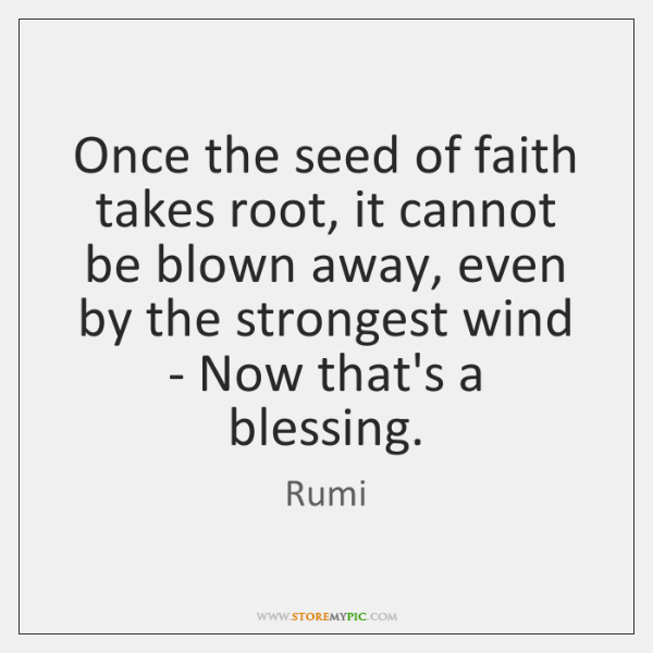 Once the seed of faith takes root, it cannot be blown away, ...