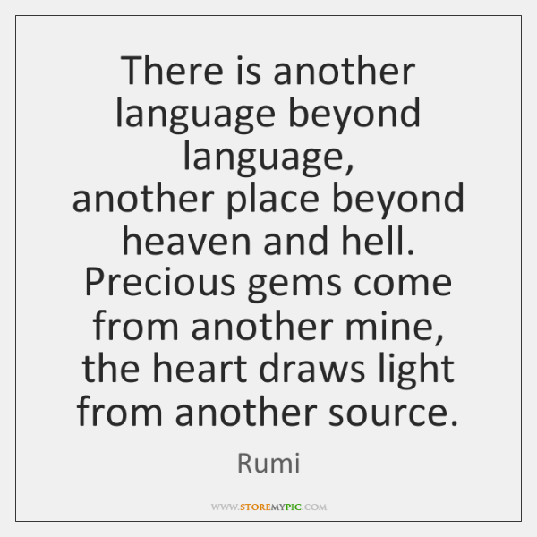 There is another language beyond language,   another place beyond heaven and hell.   ...