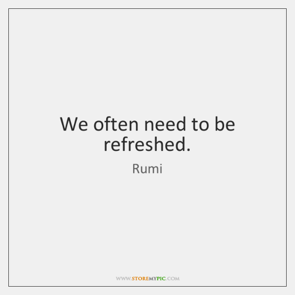 We often need to be refreshed.