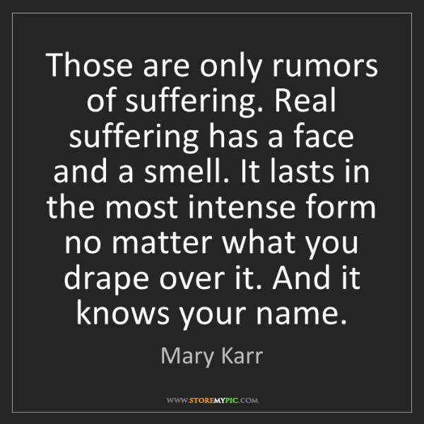 Mary Karr: Those are only rumors of suffering. Real suffering has...