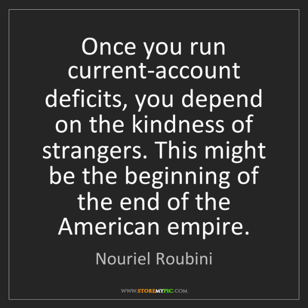 Nouriel Roubini: Once you run current-account deficits, you depend on...