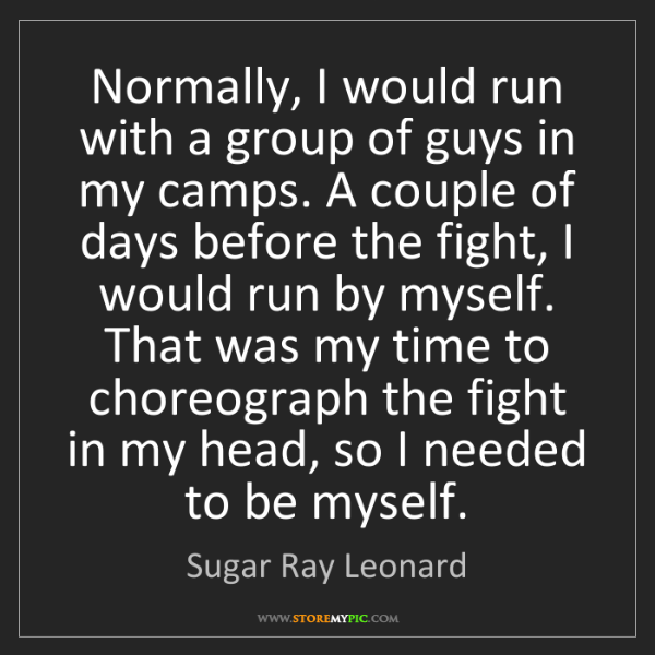 Sugar Ray Leonard: Normally, I would run with a group of guys in my camps....