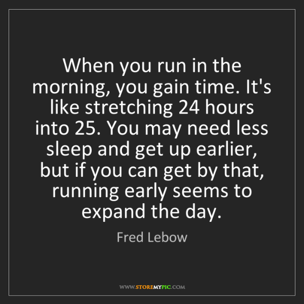Fred Lebow: When you run in the morning, you gain time. It's like...