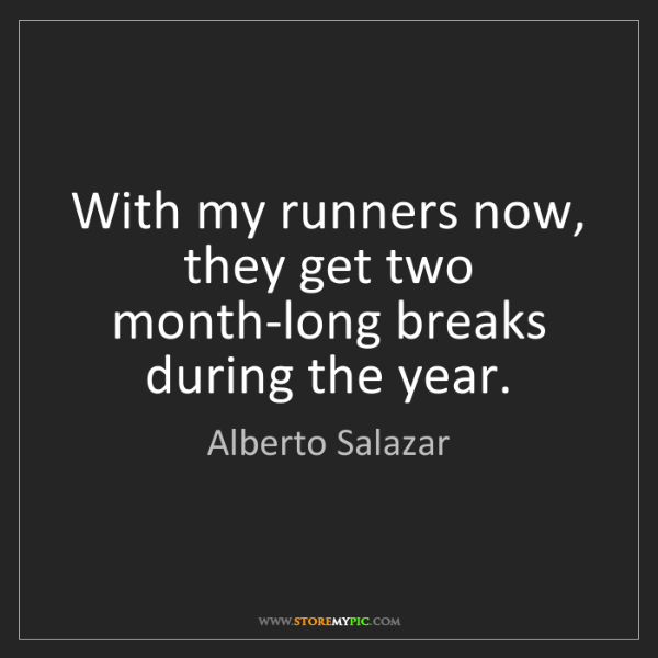 Alberto Salazar: With my runners now, they get two month-long breaks during...