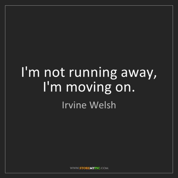 Irvine Welsh: I'm not running away, I'm moving on.
