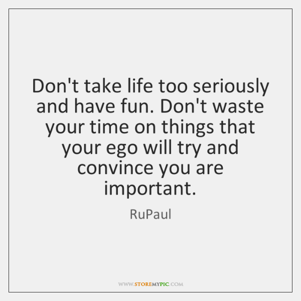 Don't take life too seriously and have fun. Don't waste your time ...