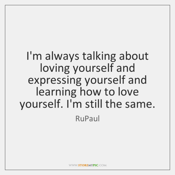 I'm always talking about loving yourself and expressing yourself and learning how ...