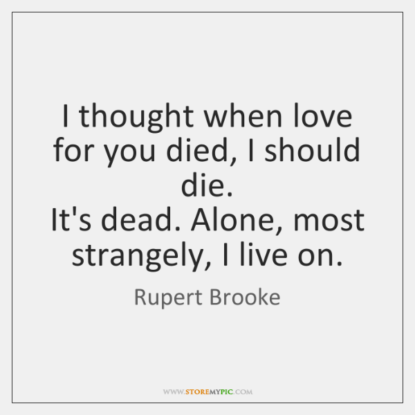 I thought when love for you died, I should die.  It's dead. ...