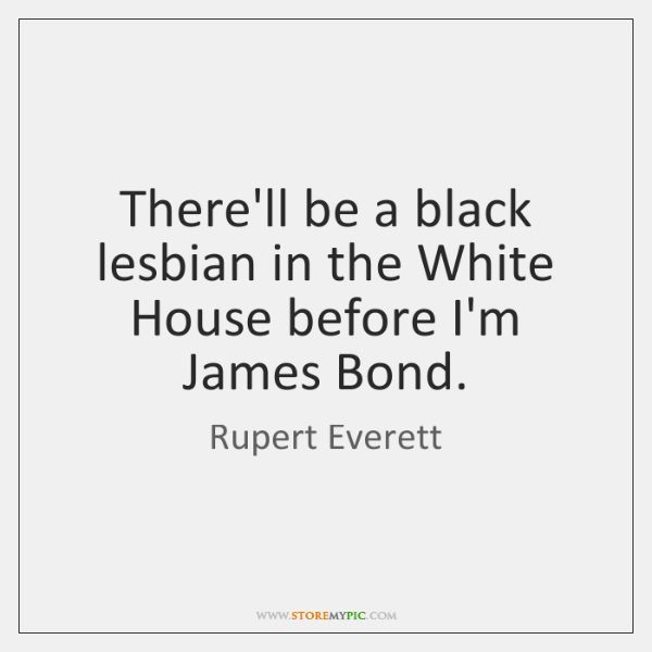 There'll be a black lesbian in the White House before I'm James ...
