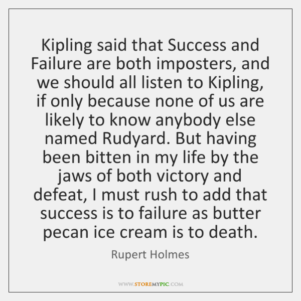 Kipling said that Success and Failure are both imposters, and we should ...