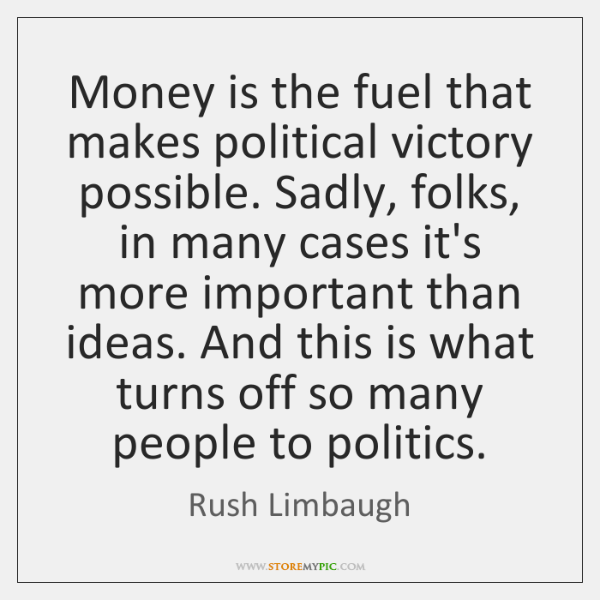 Money is the fuel that makes political victory possible. Sadly, folks, in ...