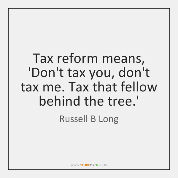 Tax reform means, 'Don't tax you, don't tax me. Tax that fellow ...