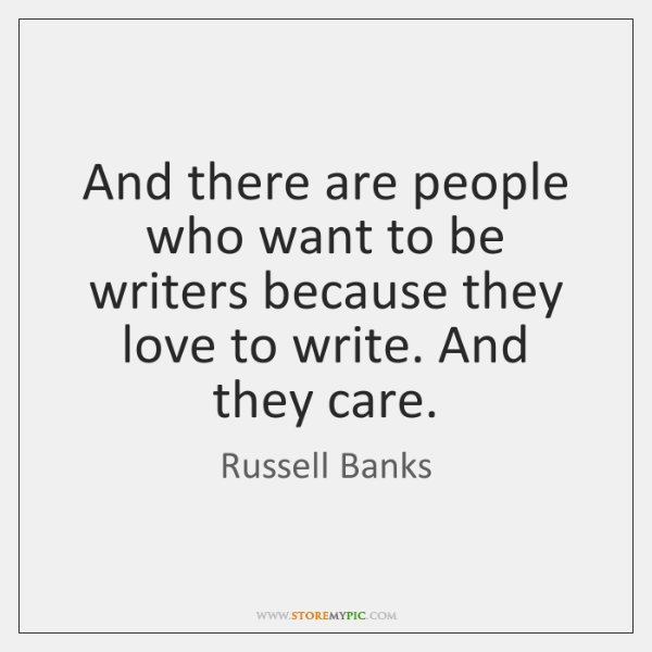 And there are people who want to be writers because they love ...