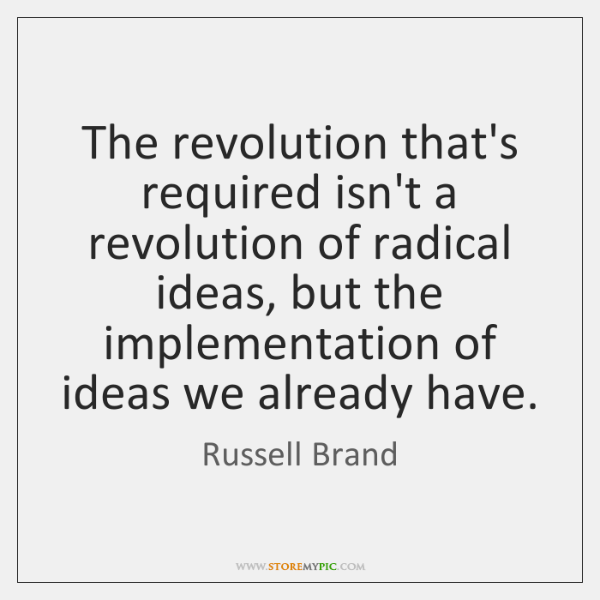 The revolution that's required isn't a revolution of radical ideas, but the ...