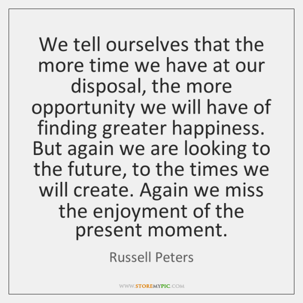 We tell ourselves that the more time we have at our disposal, ...