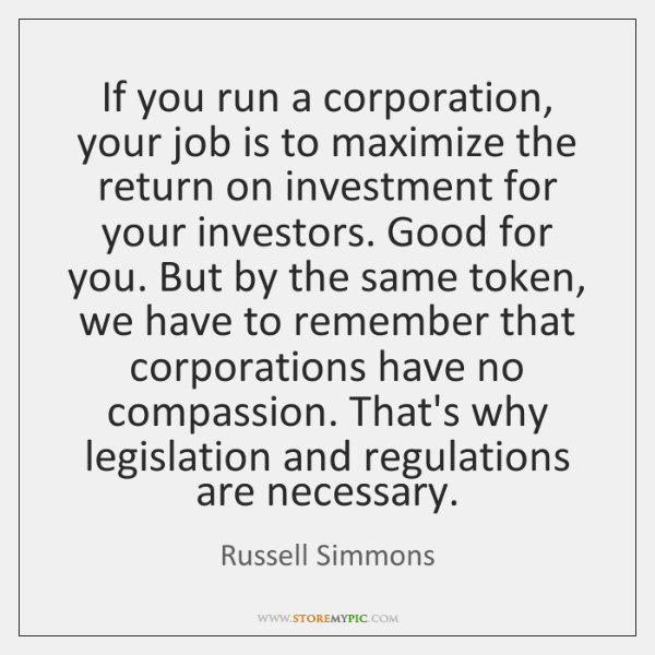 If you run a corporation, your job is to maximize the return ...