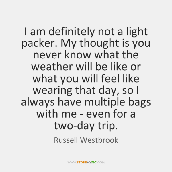 I am definitely not a light packer. My thought is you never ...