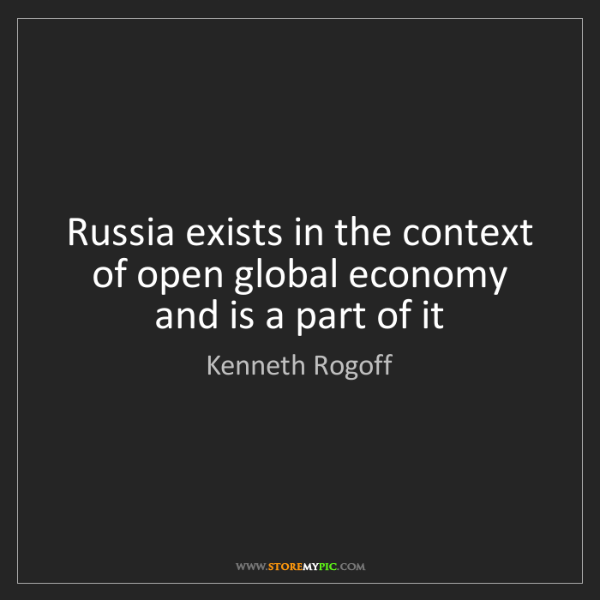 Kenneth Rogoff: Russia exists in the context of open global economy and...