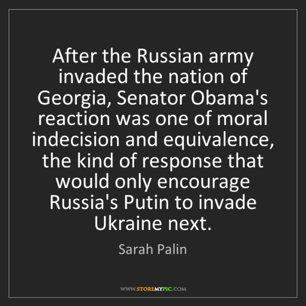 Sarah Palin: After the Russian army invaded the nation of Georgia,...