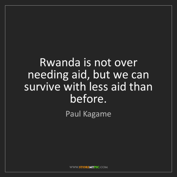 Paul Kagame: Rwanda is not over needing aid, but we can survive with...