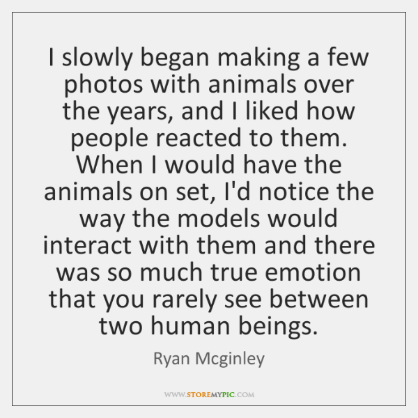 I slowly began making a few photos with animals over the years, ...