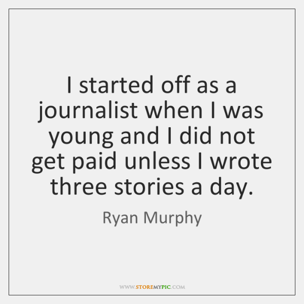 I started off as a journalist when I was young and I ...