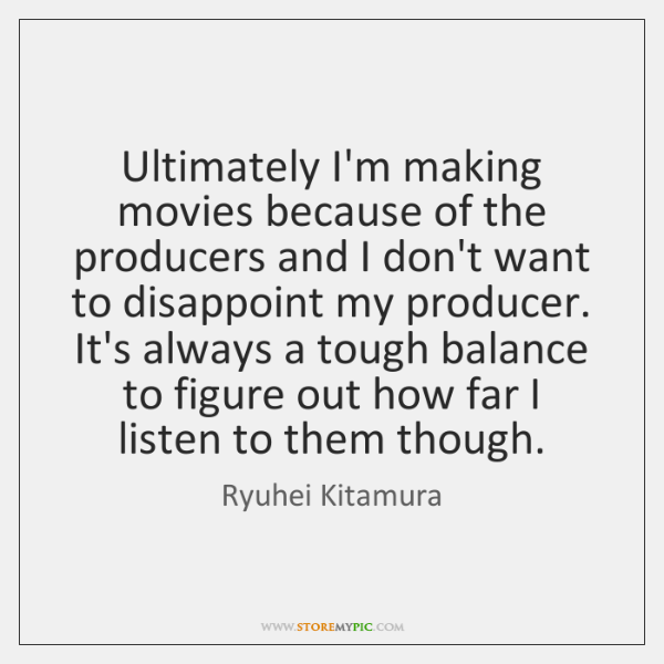 Ultimately I'm making movies because of the producers and I don't want ...