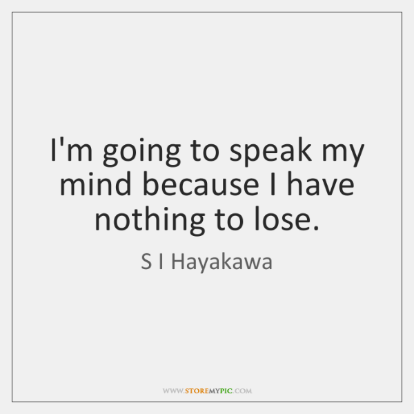 I'm going to speak my mind because I have nothing to lose.