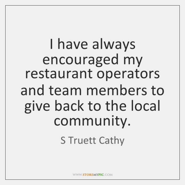I have always encouraged my restaurant operators and team members to give ...