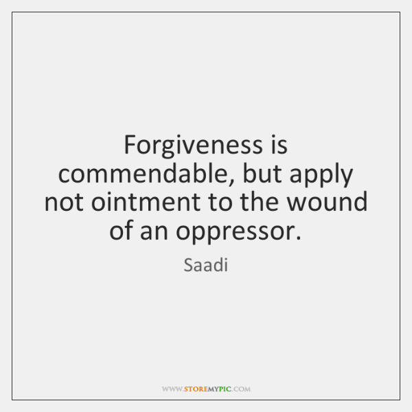 Forgiveness is commendable, but apply not ointment to the wound of an ...